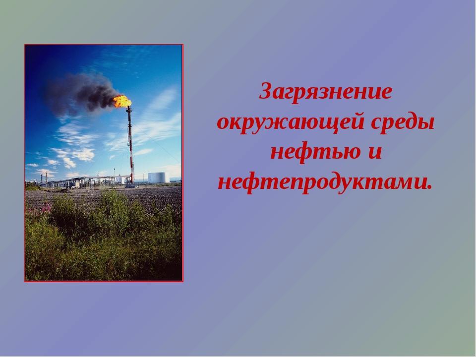 Загрязнение окружающей среды нефтью и нефтепродуктами.