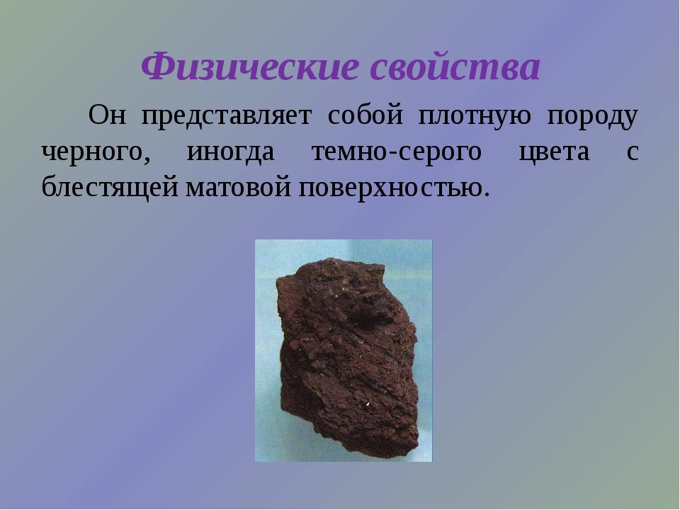 Физические свойства Он представляет собой плотную породу черного, иногда темн...