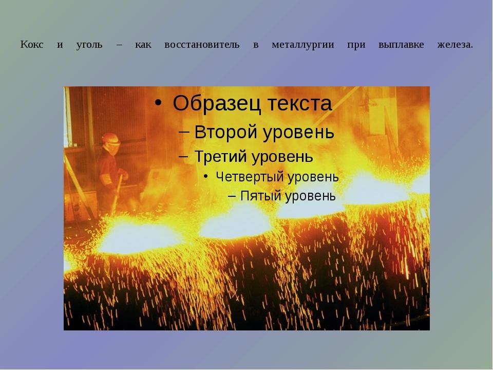 Кокс и уголь – как восстановитель в металлургии при выплавке железа.