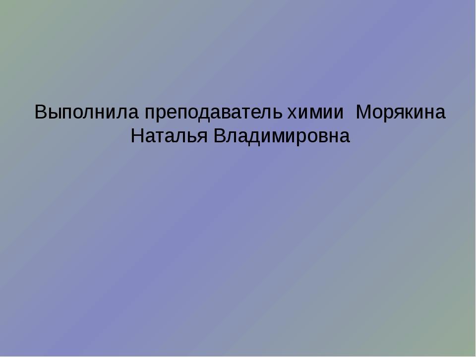 Выполнила преподаватель химии Морякина Наталья Владимировна