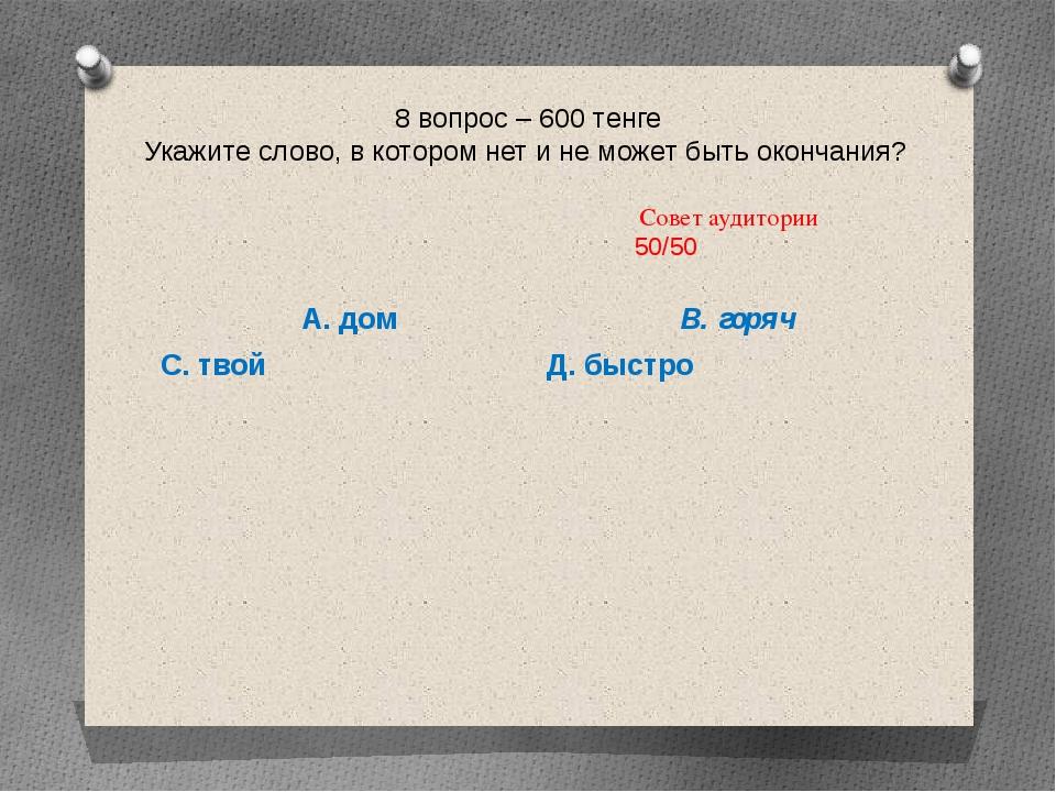 8 вопрос – 600 тенге Укажите слово, в котором нет и не может быть окончания?...