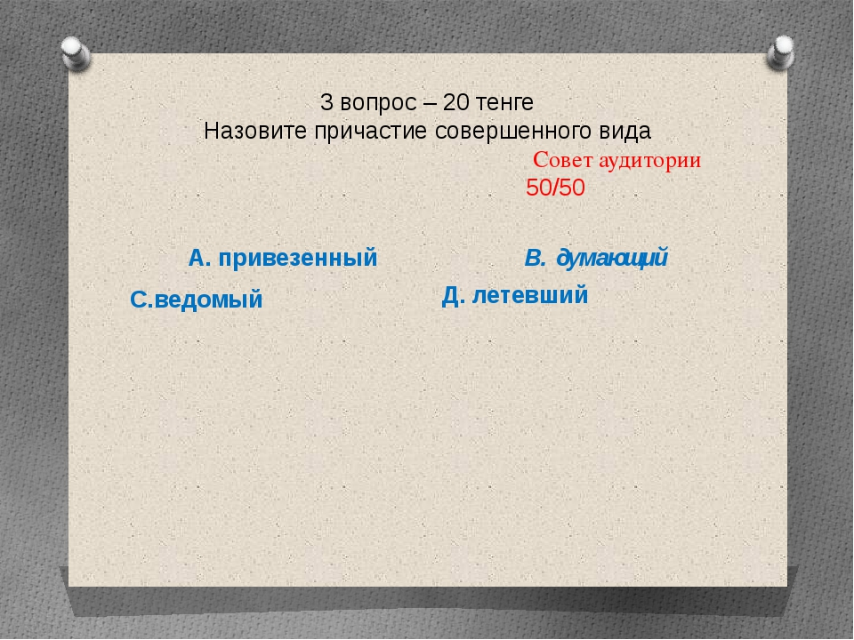 3 вопрос – 20 тенге Назовите причастие совершенного вида Совет аудитории 50/5...