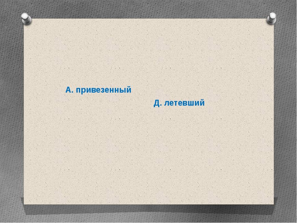 А. привезенный Д. летевший