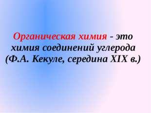 Органическая химия - это химия соединений углерода (Ф.А. Кекуле, середина XIX
