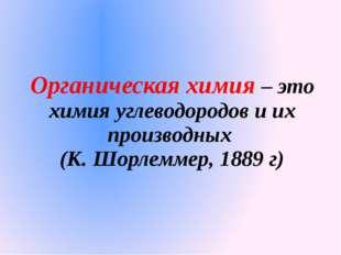 Органическая химия – это химия углеводородов и их производных (К. Шорлеммер,