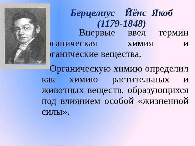 Берцелиус Йёнс Якоб (1179-1848) Впервые ввел термин органическая химия и орга...