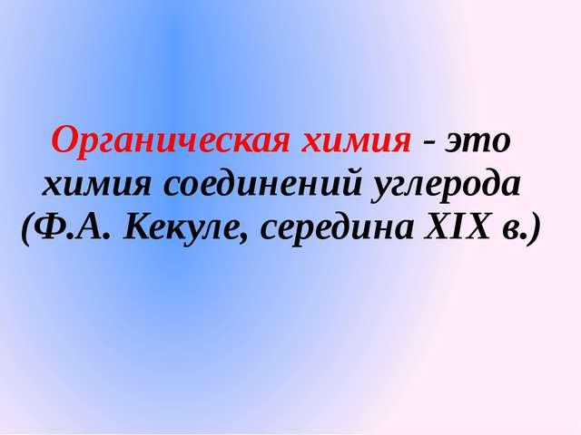 Органическая химия - это химия соединений углерода (Ф.А. Кекуле, середина XIX...