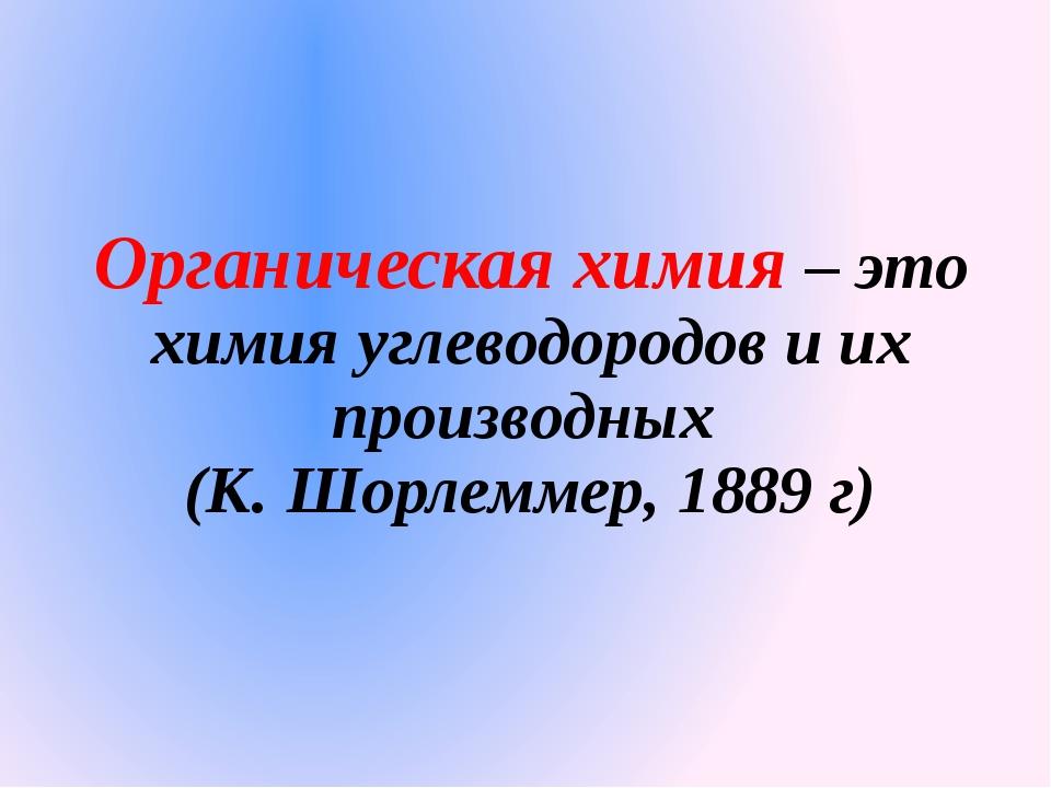 Органическая химия – это химия углеводородов и их производных (К. Шорлеммер,...