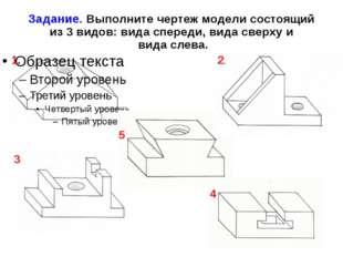 Задание. Выполните чертеж модели состоящий из 3 видов: вида спереди, вида све
