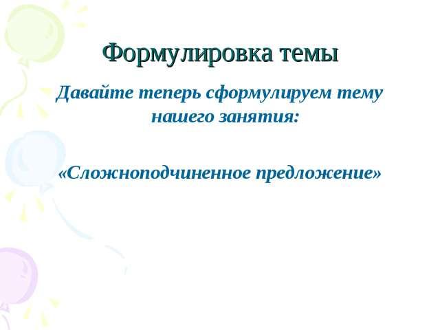 Формулировка темы Давайте теперь сформулируем тему нашего занятия: «Сложнопод...
