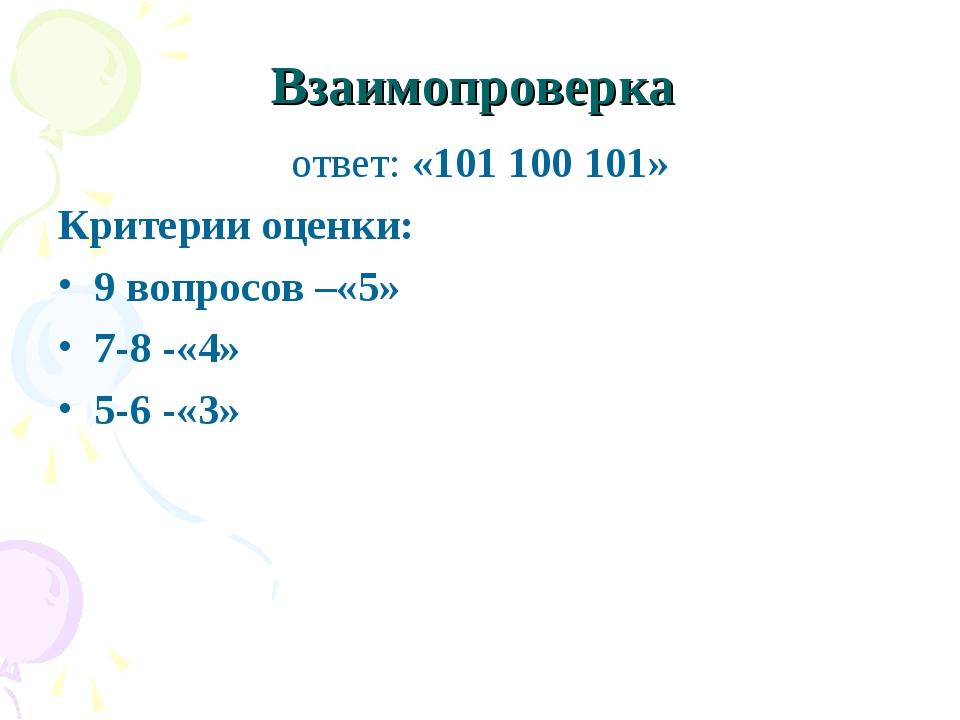 Взаимопроверка ответ:«101 100 101» Критерии оценки: 9 вопросов –«5» 7-8 -«4»...