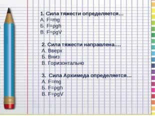 1. Сила тяжести определяется… А. F=mg Б. F=ρgh В. F=ρgV 2. Сила тяжести напр