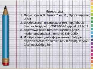Литература: Перышкин А.В. Физка 7 кл, М., Просвещение, 2009 Изображения плава