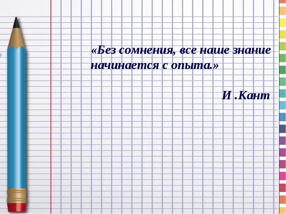 «Без сомнения, все наше знание начинается с опыта.» И .Кант