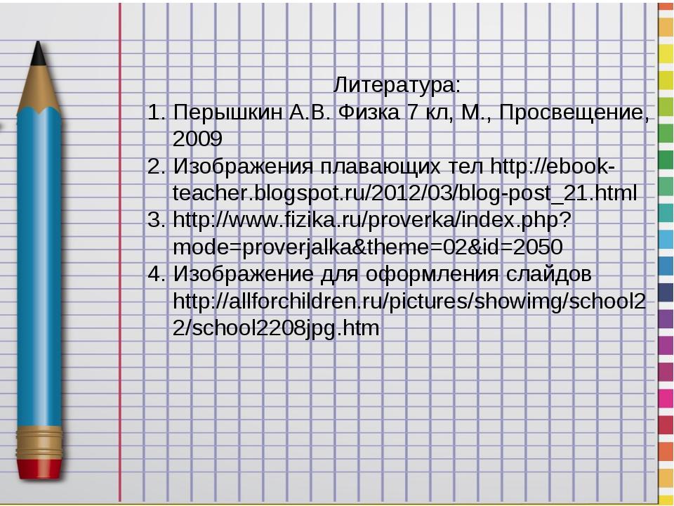 Литература: Перышкин А.В. Физка 7 кл, М., Просвещение, 2009 Изображения плава...