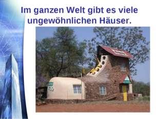 Im ganzen Welt gibt es viele ungewöhnlichen Häuser.