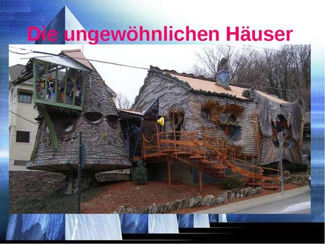 Die ungewöhnlichen Häuser Die ungewöhnlichen Häuser.