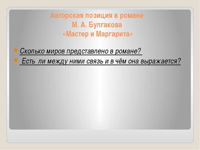 Авторская позиция в романе М. А. Булгакова «Мастер и Маргарита» Сколько миров...