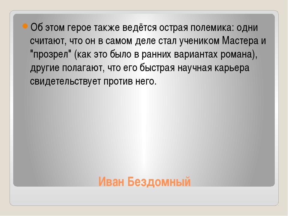 Иван Бездомный Об этом герое также ведётся острая полемика: одни считают, что...