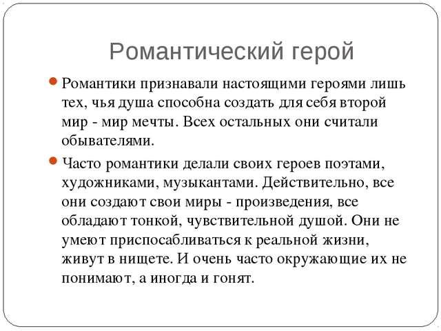 Романтический герой Романтики признавали настоящими героями лишь тех, чья душ...