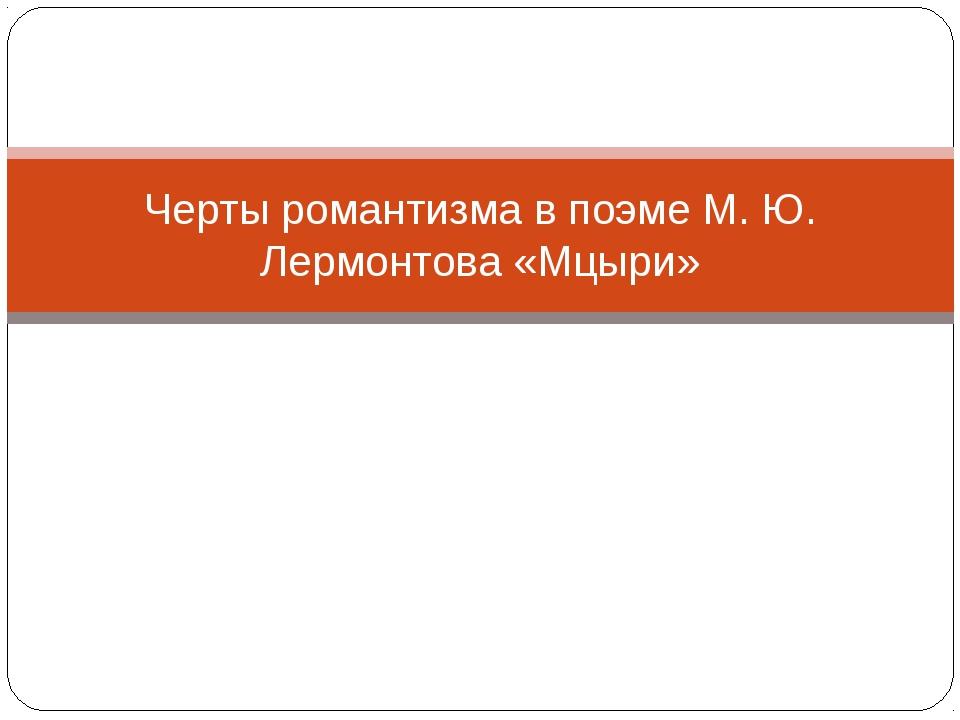 Черты романтизма в поэме М. Ю. Лермонтова «Мцыри»