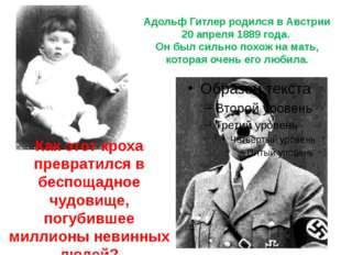 Адольф Гитлер родился в Австрии 20 апреля1889 года. Он был сильно похож на м