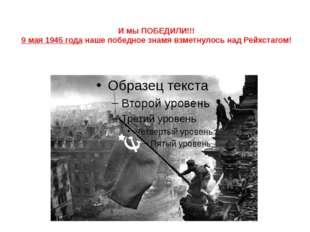 И мы ПОБЕДИЛИ!!! 9 мая 1945 года наше победное знамя взметнулось над Рейхстаг