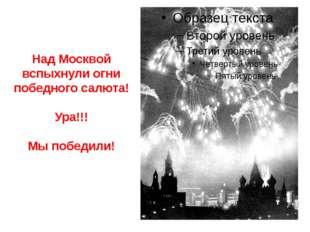 Над Москвой вспыхнули огни победного салюта! Ура!!! Мы победили!