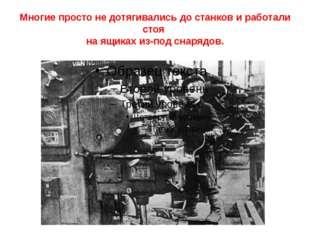 Многие просто не дотягивались до станков и работали стоя на ящиках из-под сна