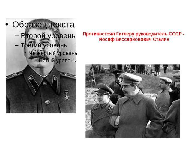 Противостоял Гитлеру руководитель СССР - Иосиф Виссарионович Сталин