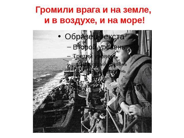 Громили врага и на земле, и в воздухе, и на море!