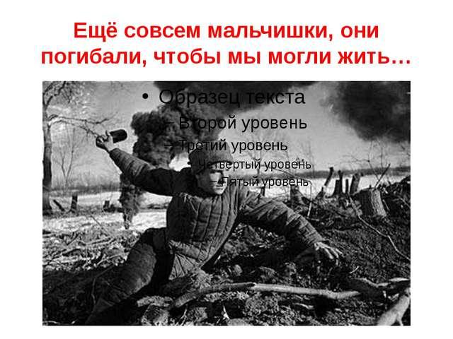 Ещё совсем мальчишки, они погибали, чтобы мы могли жить…