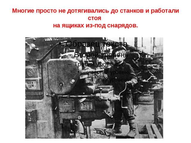Многие просто не дотягивались до станков и работали стоя на ящиках из-под сна...