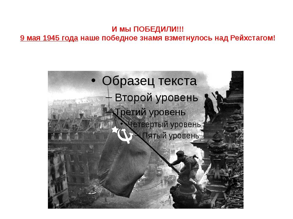 И мы ПОБЕДИЛИ!!! 9 мая 1945 года наше победное знамя взметнулось над Рейхстаг...