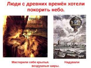Люди с древних времён хотели покорить небо. Мастерили себе крылья. Надували в