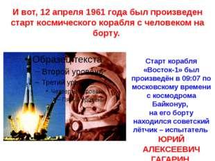 И вот, 12 апреля 1961 года был произведен старт космического корабля с челове