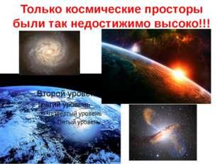 Только космические просторы были так недостижимо высоко!!!