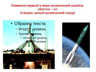 Появился первый в мире космический корабль «Восток – 1»! И вырос целый космич