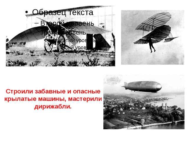 Строили забавные и опасные крылатые машины, мастерили дирижабли.