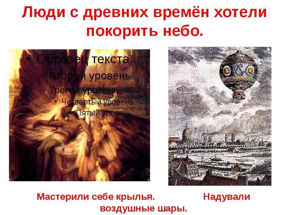 Люди с древних времён хотели покорить небо. Мастерили себе крылья. Надували в...