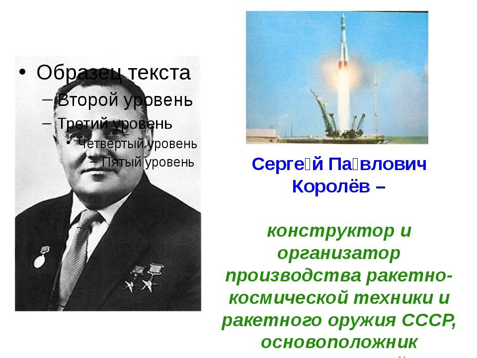 Серге́й Па́влович Королёв – конструктор и организатор производства ракетно-к...