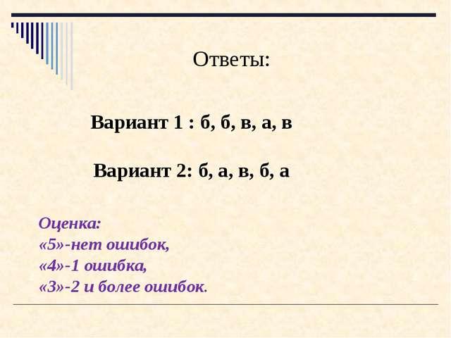 Вариант 1 : б, б, в, а, в Ответы: Вариант 2: б, а, в, б, а Оценка: «5»-нет ош...