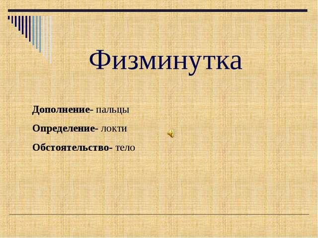 Физминутка Дополнение- пальцы Определение- локти Обстоятельство- тело