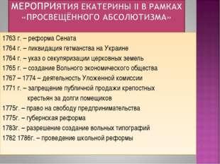 1763 г. – реформа Сената 1764 г. – ликвидация гетманства на Украине 1764 г. –