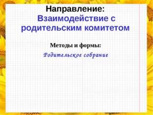Направление: Взаимодействие с родительским комитетом Методы и формы: Родитель
