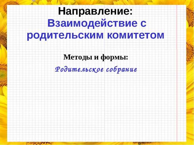 Направление: Взаимодействие с родительским комитетом Методы и формы: Родитель...