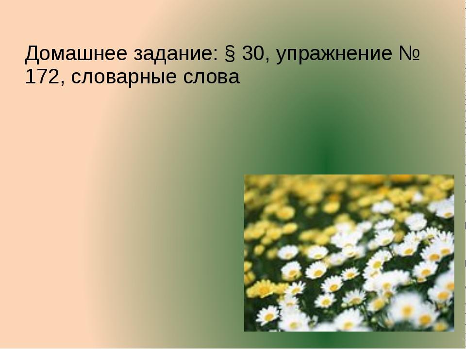 Домашнее задание: § 30, упражнение № 172, словарные слова