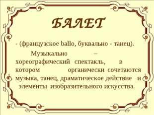 БАЛЕТ - (французское ballo, буквально - танец). Музыкально – хореографически