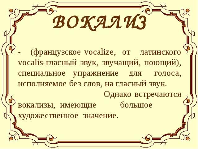 ВОКАЛИЗ - (французское vocalize, от латинского vocalis-гласный звук, звучащи...