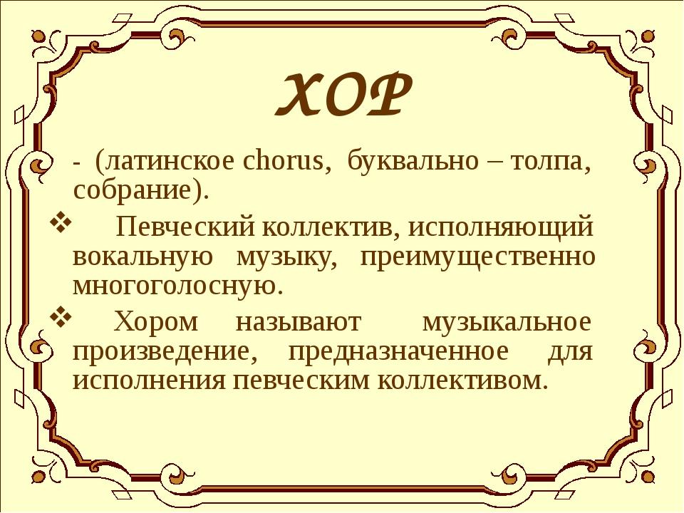 ХОР - (латинское chorus, буквально – толпа, собрание). Певческий коллектив,...